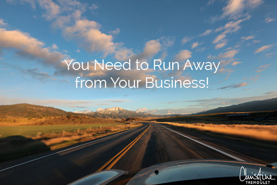 You need to run away from your business