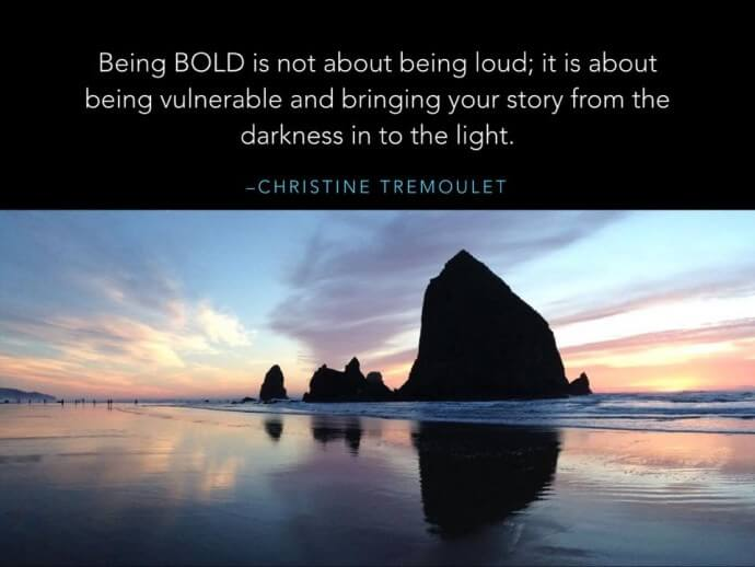 Being bold is not about being loud, it is about being vulnerable and bringing your stories from the darkness in to the light.