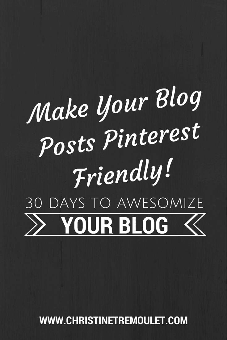 Make Your Blog Posts Pinterest Friendly! 30 Days to Awesomize Your Blog