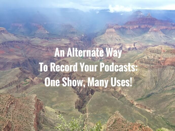 An Alternate Way to Record Podcasts: One Show, Many Uses!