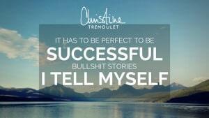 If It is Perfect, It Will be Successful – Bullshit Stories I Tell Myself