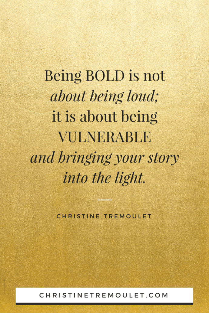 Being BOLD is not about being loud; it is about being VULNERABLE and bringing your story into the light. - Christine Tremoulet http://christinetremoulet.com