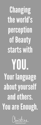 Changing the world's perception of Beauty starts with YOU. Your language about yourself and others. YOU are ENOUGH. - Christine Tremoulet