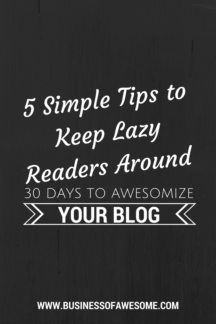 5 Simple Tips to Keep Lazy Readers on Your Blog - 30 Days to Awesomize Your Blog from Business Of Awesome