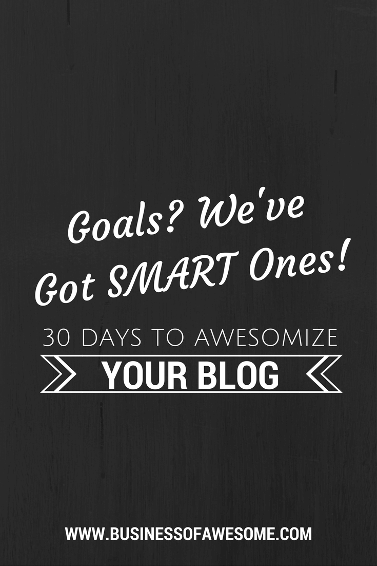 Goals? We have SMART Ones! Setting Goals for your Blog & Business. #30DAB #BusinessOfAwesome