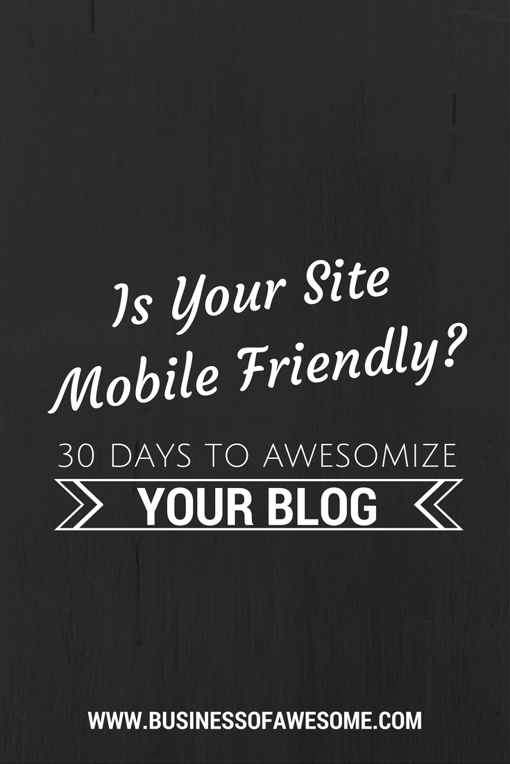 Is Your Site Mobile Friendly? 30 Days to Awesomize Your Blog! #30DAB #BusinessOfAwesome