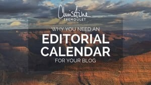 Why You Need an Editorial Calendar for Your Blog - part of the Blogging Brilliantly Series with Christine Tremoulet - https://christinetremoulet.com