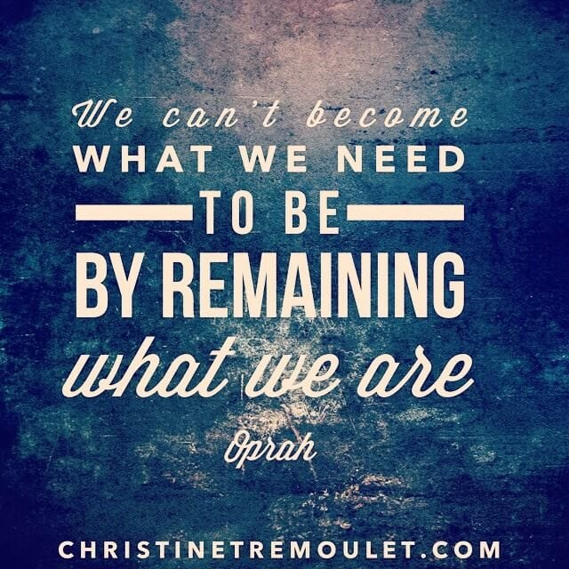 We can't become what we need to be by remaining what we are. - Oprah