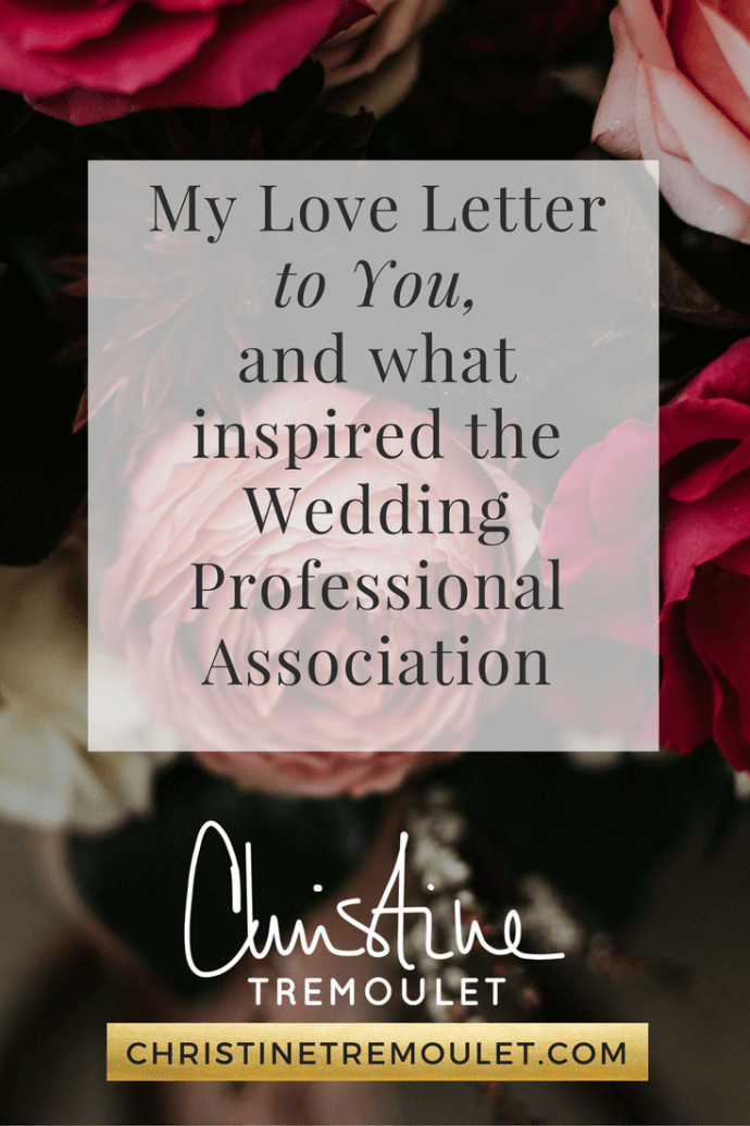 My Love Letter to You - the Inspiration behind the WeddingProfessionalAssociation.com and why I built it for Wedding Planners, Photographers, Florists, Bakers and More