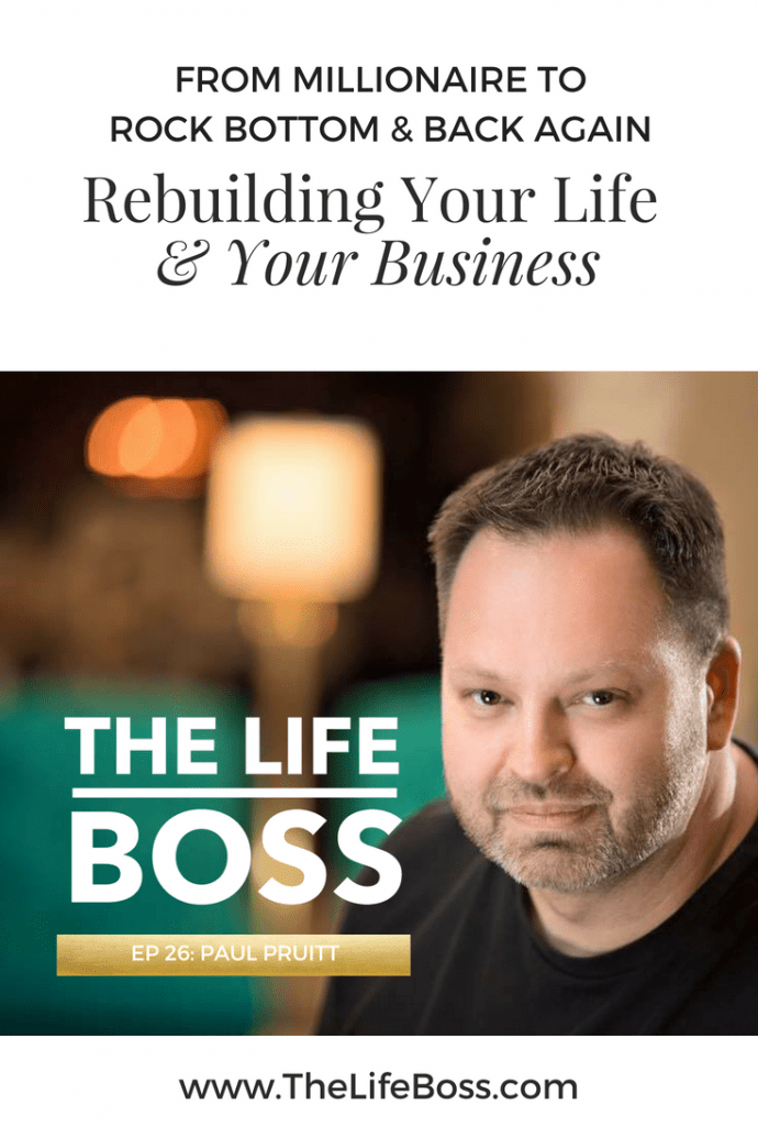 From Millionaire to Rock Bottom & Back Again - Rebuilding Your Life AND Your Business with Paul Pruitt